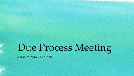 Due Process Meeting Class of 2016 – Seniors!. We will be covering… Attendance Tardies Dress Code Zero Tolerance Cheating School Respect Senior Parking.