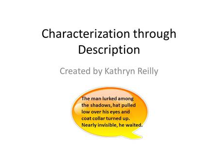Characterization through Description Created by Kathryn Reilly The man lurked among the shadows, hat pulled low over his eyes and coat collar turned up.