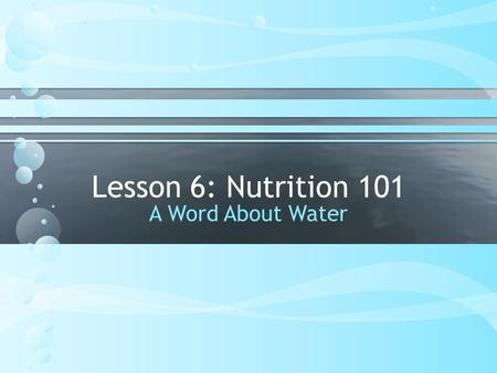 Lesson 6: Nutrition 101 A Word About Water. Question: What is the Best Beverage You Can Drink to support your body and your health? WATER.