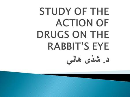 STUDY OF THE ACTION OF DRUGS ON THE RABBIT'S EYE د. شذى هاني.