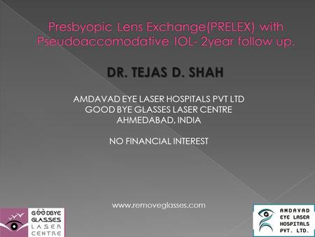 DR. TEJAS D. SHAH AMDAVAD EYE LASER HOSPITALS PVT LTD GOOD BYE GLASSES LASER CENTRE AHMEDABAD, INDIA NO FINANCIAL INTEREST www.removeglasses.com.