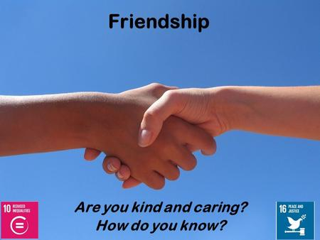 Friendship Are you kind and caring? How do you know?