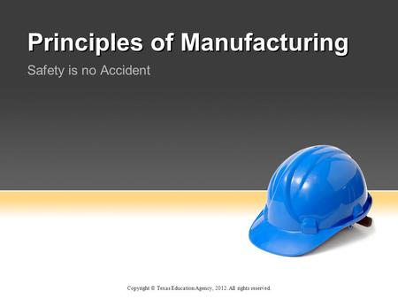 Principles of Manufacturing Safety is no Accident Copyright © Texas Education Agency, 2012. All rights reserved.