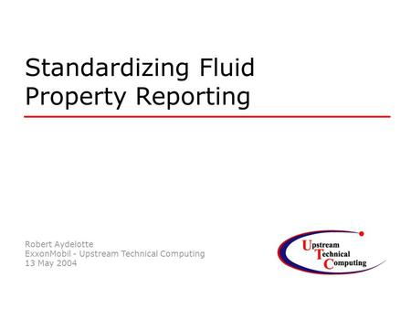 Robert Aydelotte ExxonMobil - Upstream Technical Computing 13 May 2004 Standardizing Fluid Property Reporting.