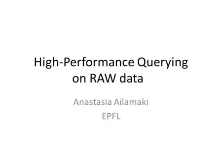 High-Performance Querying on RAW data Anastasia Ailamaki EPFL.