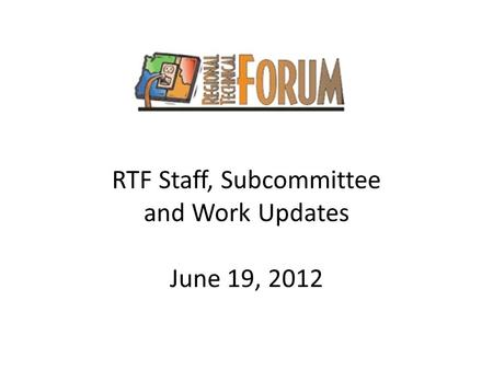 RTF Staff, Subcommittee and Work Updates June 19, 2012.