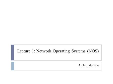 Lecture 1: Network Operating Systems (NOS) An Introduction.
