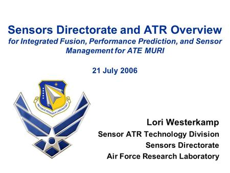 Lori Westerkamp Sensor ATR Technology Division Sensors Directorate Air Force Research Laboratory Sensors Directorate and ATR Overview for Integrated Fusion,