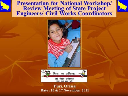 Presentation for National Workshop/ Review Meeting of State Project Engineers/ Civil Works Coordinators Puri, Orissa Date : 16 & 17 November, 2011.