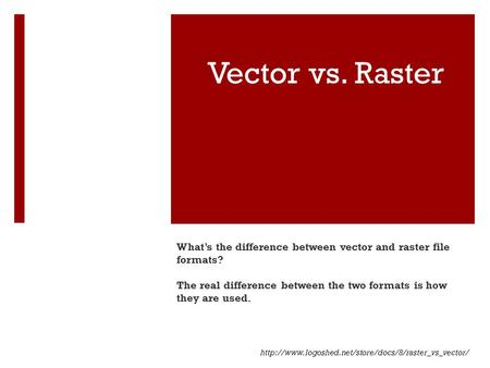 Vector vs. Raster What's the difference between vector and raster file formats? The real difference between the two formats is how they are used.