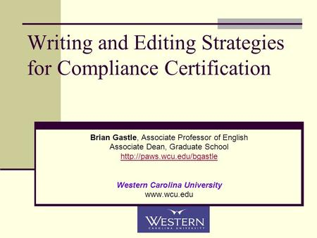 Writing and Editing Strategies for Compliance Certification Brian Gastle, Associate Professor of English Associate Dean, Graduate School