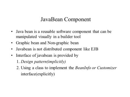 JavaBean Component Java bean is a reusable software component that can be manipulated visually in a builder tool Graphic bean and Non-graphic bean Javabean.