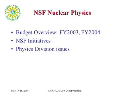 May 15-16, 2003RHIC-AGS User Group Meeting NSF Nuclear Physics Budget Overview: FY2003, FY2004 NSF Initiatives Physics Division issues.