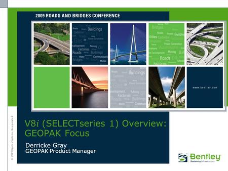 © 2009 Bentley Systems, Incorporated Derricke Gray GEOPAK Product Manager V8 i (SELECTseries 1) Overview: GEOPAK Focus.