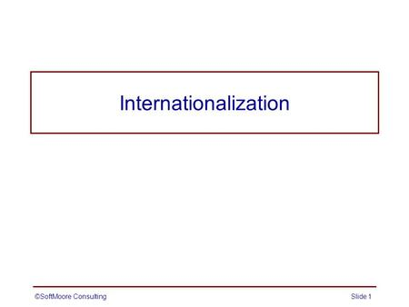 Internationalization Slide 1©SoftMoore Consulting.