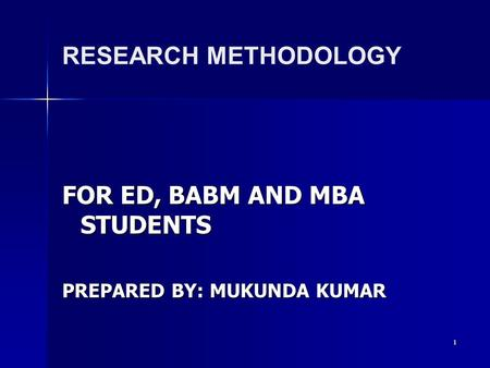 1 RESEARCH METHODOLOGY FOR ED, BABM AND MBA STUDENTS PREPARED BY: MUKUNDA KUMAR.