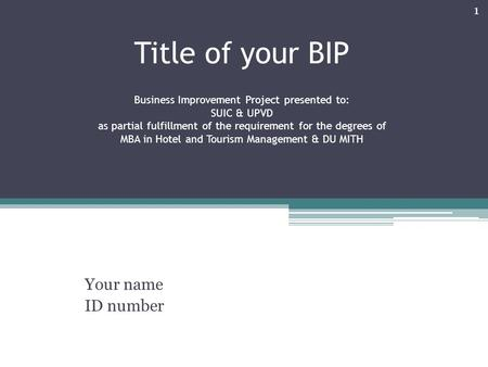 Title of your BIP Business Improvement Project presented to: SUIC & UPVD as partial fulfillment of the requirement for the degrees of MBA in Hotel and.