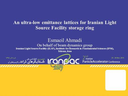 An ultra-low emittance lattices for Iranian Light Source Facility storage ring Esmaeil Ahmadi On behalf of beam dynamics group Iranian Light Source Facility.