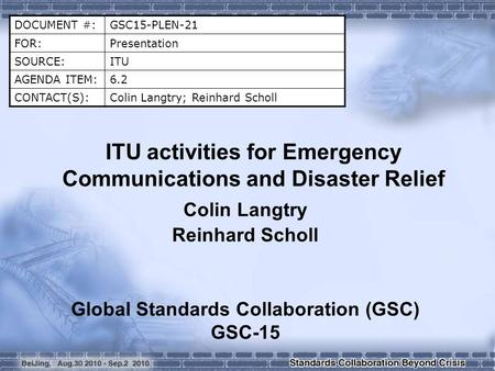 DOCUMENT #:GSC15-PLEN-21 FOR:Presentation SOURCE:ITU AGENDA ITEM:6.2 CONTACT(S):Colin Langtry; Reinhard Scholl ITU activities for Emergency Communications.