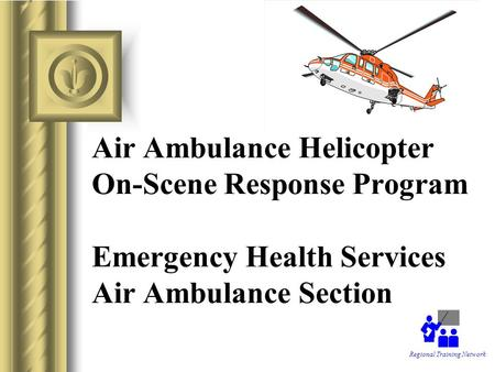 Air Ambulance Helicopter On-Scene Response Program Emergency Health Services Air Ambulance Section Regional Training Network.