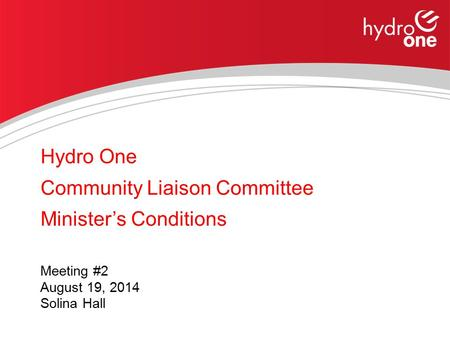 Hydro One Community Liaison Committee Minister's Conditions Meeting #2 August 19, 2014 Solina Hall.