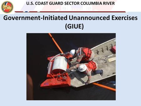 Government-Initiated Unannounced Exercises (GIUE) U.S. COAST GUARD SECTOR COLUMBIA RIVER.