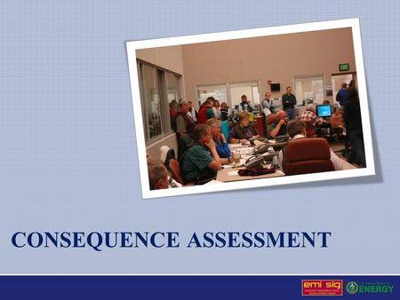 CONSEQUENCE ASSESSMENT. Consequence Assessment Definition: The analysis, evaluation, and interpretation of available information associated with an actual.
