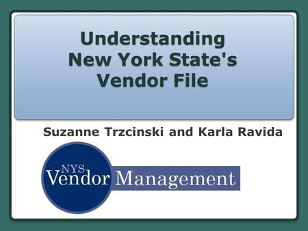 Understanding New York State's Vendor File Suzanne Trzcinski and Karla Ravida.