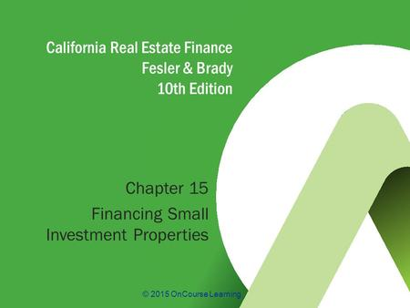 © 2015 OnCourse Learning California Real Estate Finance Fesler & Brady 10th Edition Chapter 15 Financing Small Investment Properties.