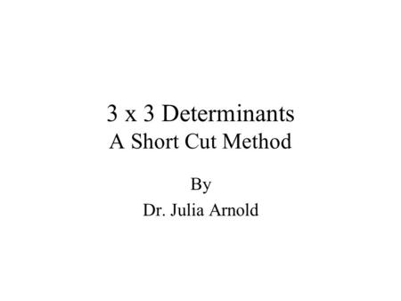 3 x 3 Determinants A Short Cut Method By Dr. Julia Arnold.