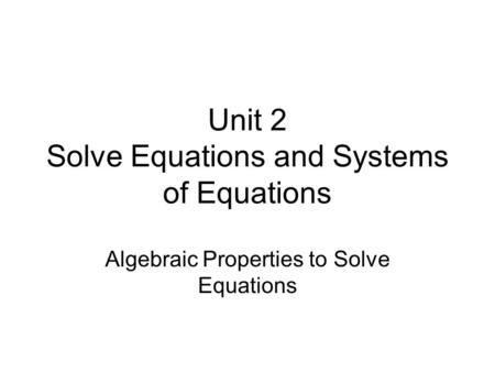 Unit 2 Solve Equations and Systems of Equations Algebraic Properties to Solve Equations.