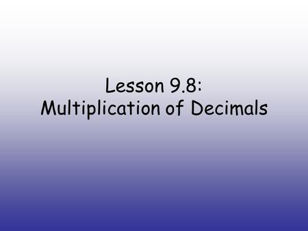 Lesson 9.8: Multiplication of Decimals. Mental Math estimate the product and write the number model you used to solve it Example: 9 * 18 You write: