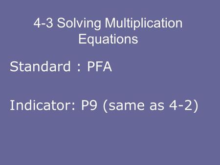 4-3 Solving Multiplication Equations Standard : PFA Indicator: P9 (same as 4-2)