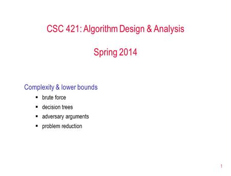 1 CSC 421: Algorithm Design & Analysis Spring 2014 Complexity & lower bounds  brute force  decision trees  adversary arguments  problem reduction.