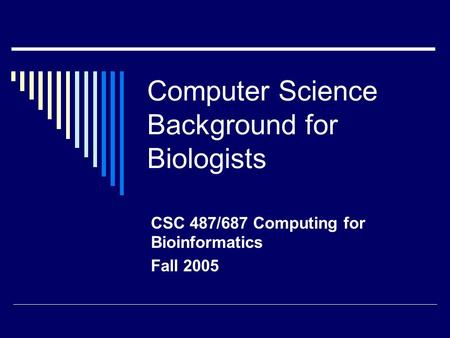 Computer Science Background for Biologists CSC 487/687 Computing for Bioinformatics Fall 2005.