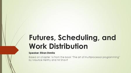 "Futures, Scheduling, and Work Distribution Speaker: Eliran Shmila Based on chapter 16 from the book ""The art of multiprocessor programming"" by Maurice."