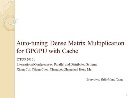 Auto-tuning Dense Matrix Multiplication for GPGPU with Cache ICPDS 2010 : International Conference on Parallel and Distributed Systems Xiang Cui, Yifeng.