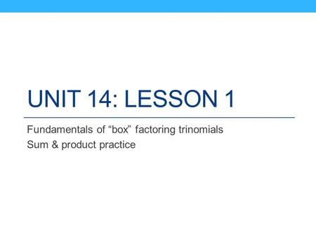 "UNIT 14: LESSON 1 Fundamentals of ""box"" factoring trinomials Sum & product practice."