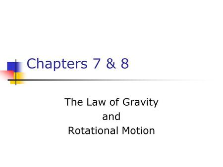 Chapters 7 & 8 The Law of Gravity and Rotational Motion.