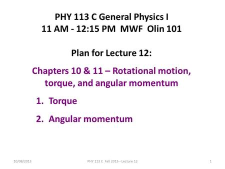 10/08/2013PHY 113 C Fall 2013-- Lecture 121 PHY 113 C General Physics I 11 AM - 12:15 PM MWF Olin 101 Plan for Lecture 12: Chapters 10 & 11 – Rotational.