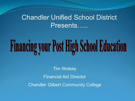 Chandler Unified School District Presents….. Tim Wolsey Financial Aid Director Chandler Gilbert Community College.