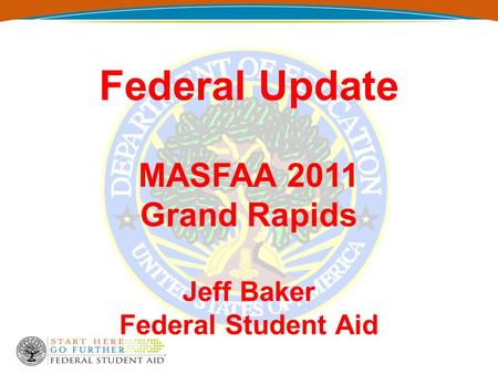 Federal Update MASFAA 2011 Grand Rapids Jeff Baker Federal Student Aid.