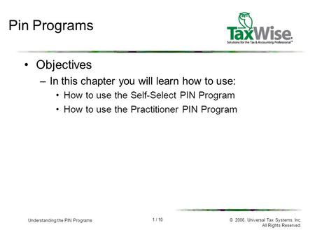 1 / 10 Understanding the PIN Programs © 2006, Universal Tax Systems, Inc. All Rights Reserved. Pin Programs Objectives –In this chapter you will learn.
