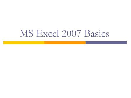 MS Excel 2007 Basics.  Explanation of key terms in MS Excel  Navigation of Excel Window and Basic Tools  Creation of a Workbook  Workbook - Data Entry,