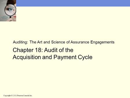 Auditing: The Art and Science of Assurance Engagements Chapter 18: Audit of the Acquisition and Payment Cycle Copyright © 2011 Pearson Canada Inc.