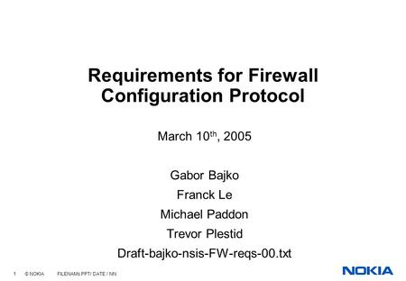 1 © NOKIA FILENAMs.PPT/ DATE / NN Requirements for Firewall Configuration Protocol March 10 th, 2005 Gabor Bajko Franck Le Michael Paddon Trevor Plestid.