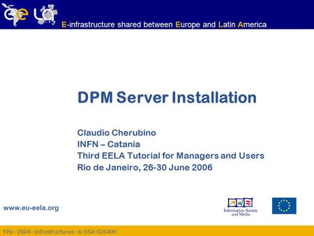 FP6−2004−Infrastructures−6-SSA-026409 www.eu-eela.org E-infrastructure shared between Europe and Latin America DPM Server Installation Claudio Cherubino.