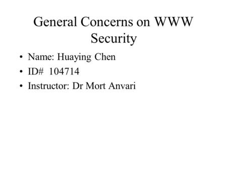 General Concerns on WWW Security Name: Huaying Chen ID# 104714 Instructor: Dr Mort Anvari.