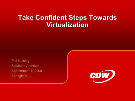 Take Confident Steps Towards Virtualization Phil Utschig Solutions Architect September 15, 2008 Springfield, IL.
