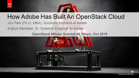 How Adobe Has Built An OpenStack Cloud Jun Park (Ph.D, MBA), Solutions Architect At Adobe Arghya Banerjee, Sr. Systems Engineer At Adobe OpenStack Mitaka.